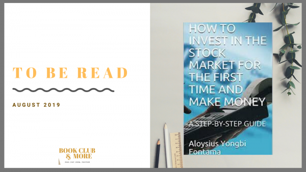 To Be Read August 2019: How To Invest In The Stock Market For The First Time And Make Money: A Step-By-Step Guide By Aloysius Yongbi Fontama