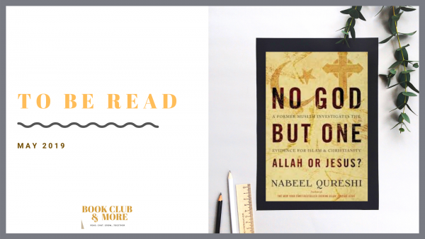 To Be Read May 2019 No God But One: Allah or Jesus? A Former Muslim Investigates the Evidence for Islam and Christianity by Nabeel Qureshi